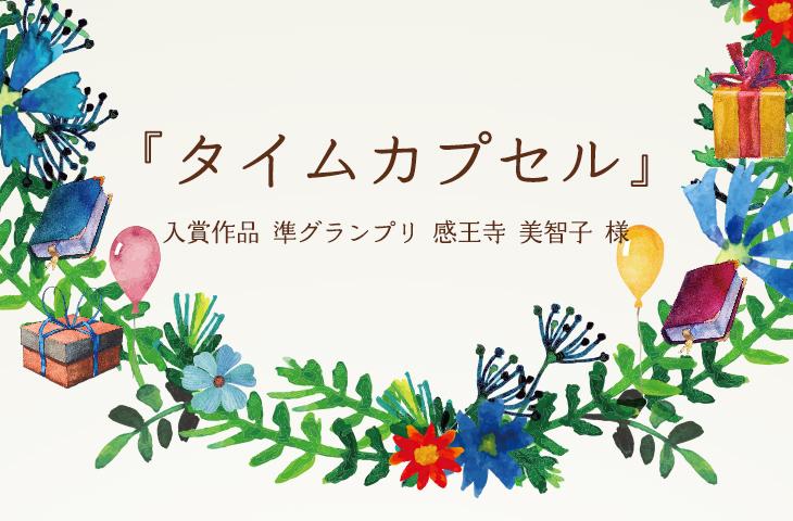 『タイムカプセル』 入賞作品2-802-009 準グランプリ 感王寺 美智子 様