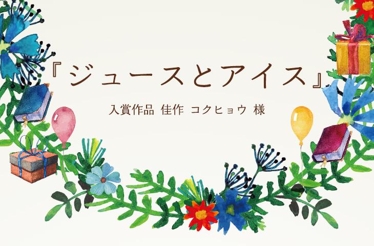 『ジュースとアイス』 入賞作品2-805-007 佳作 コクヒョウ 様